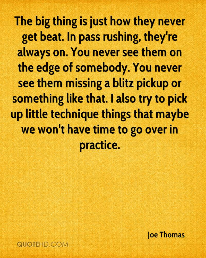 The big thing is just how they never get beat. In pass rushing, they're always on. You never see them on the edge of somebody. You never see them missing a blitz pickup or something like that. I also try to pick up little technique things that maybe we won't have time to go over in practice.