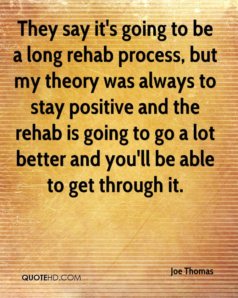 They say it's going to be a long rehab process, but my theory was always to stay positive and the rehab is going to go a lot better and you'll be able to get through it.