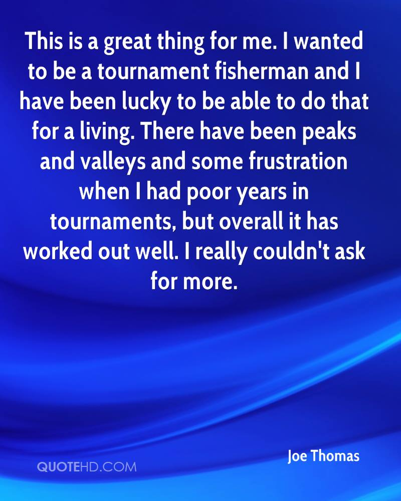 This is a great thing for me. I wanted to be a tournament fisherman and I have been lucky to be able to do that for a living. There have been peaks and valleys and some frustration when I had poor years in tournaments, but overall it has worked out well. I really couldn't ask for more.