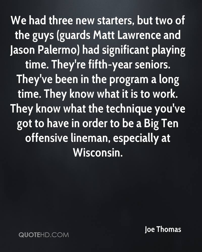 We had three new starters, but two of the guys (guards Matt Lawrence and Jason Palermo) had significant playing time. They're fifth-year seniors. They've been in the program a long time. They know what it is to work. They know what the technique you've got to have in order to be a Big Ten offensive lineman, especially at Wisconsin.