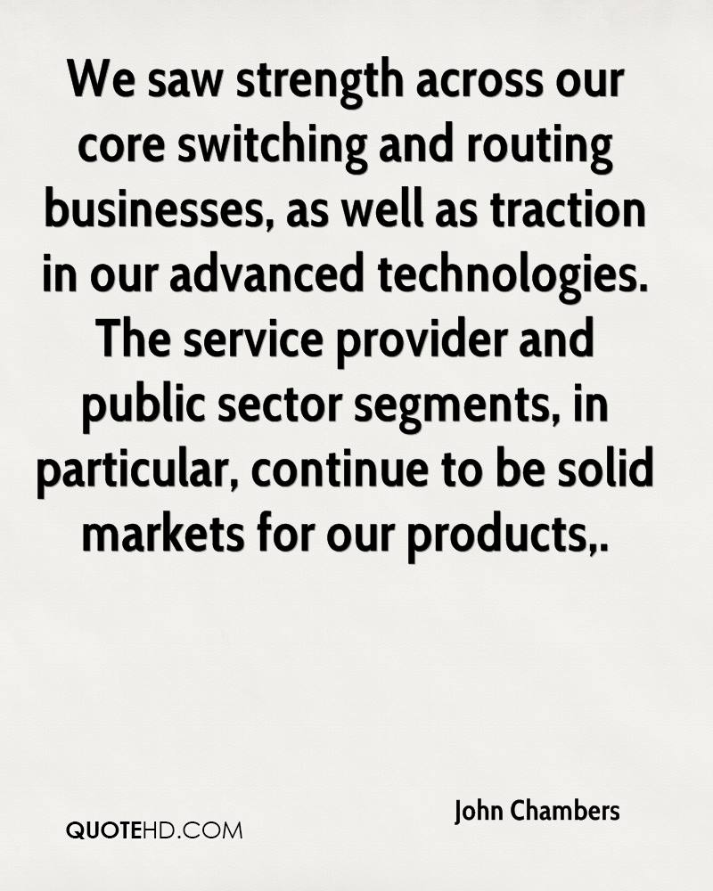 We saw strength across our core switching and routing businesses, as well as traction in our advanced technologies. The service provider and public sector segments, in particular, continue to be solid markets for our products.