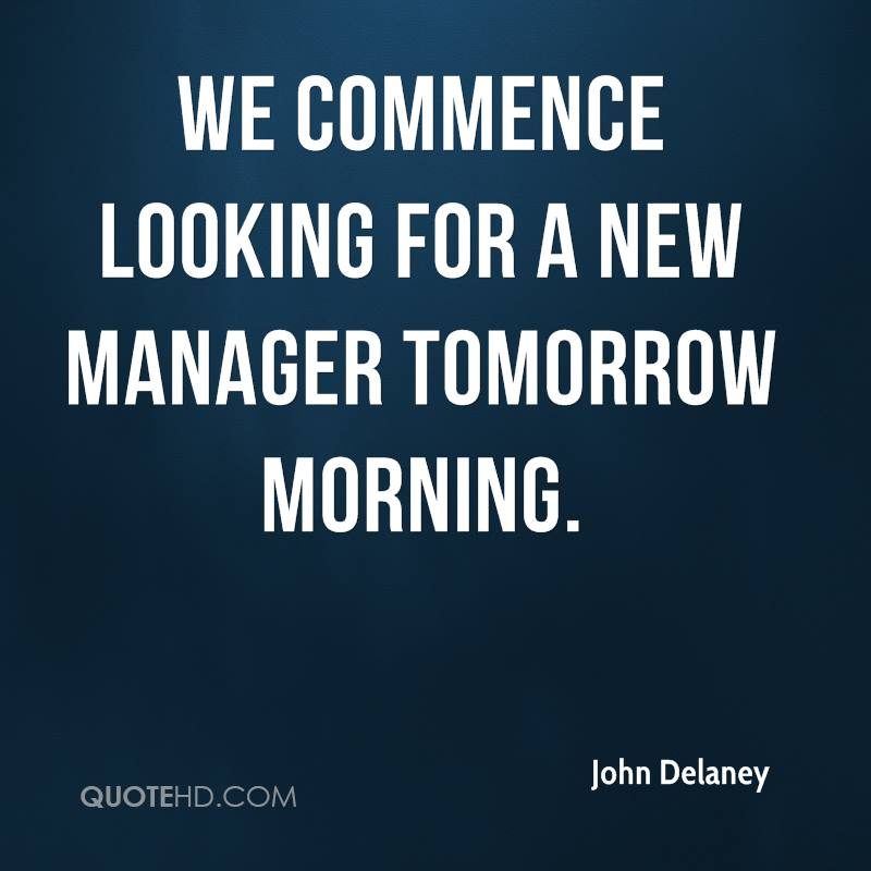 We commence looking for a new manager tomorrow morning.