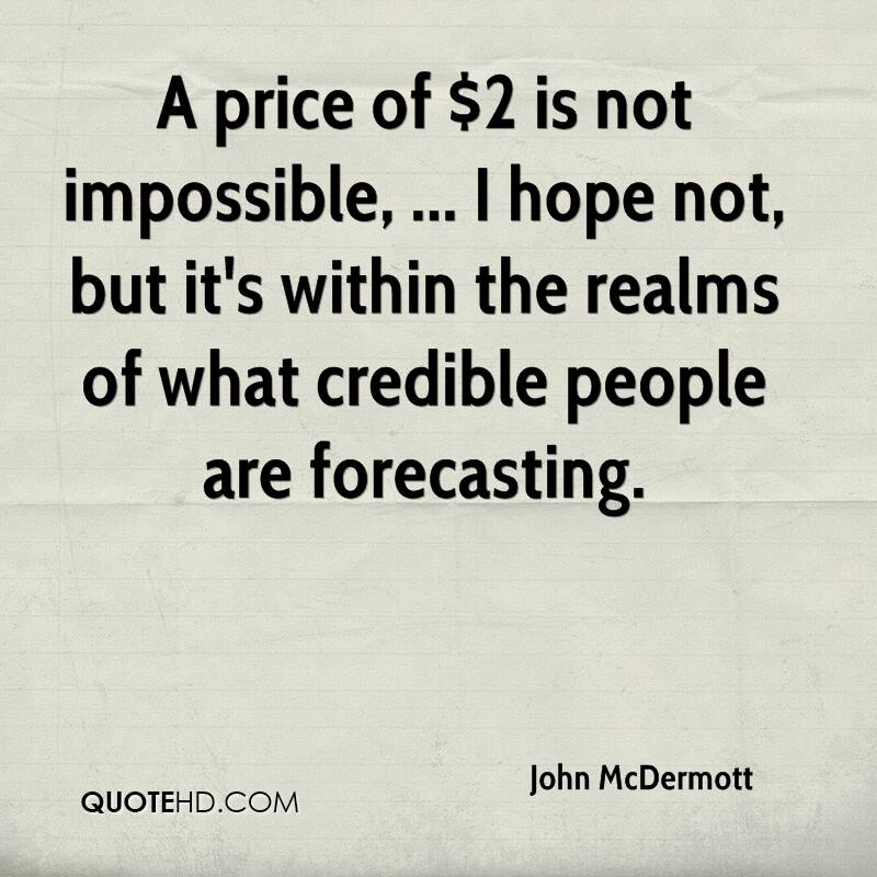 A price of $2 is not impossible, ... I hope not, but it's within the realms of what credible people are forecasting.