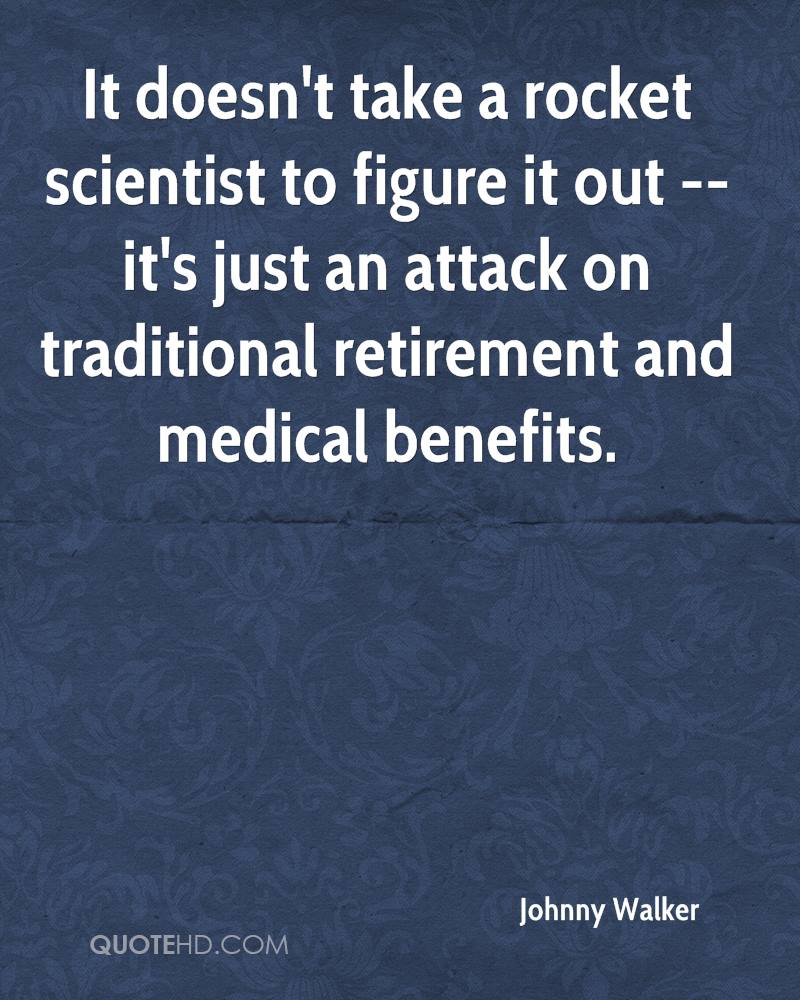 It doesn't take a rocket scientist to figure it out -- it's just an attack on traditional retirement and medical benefits.