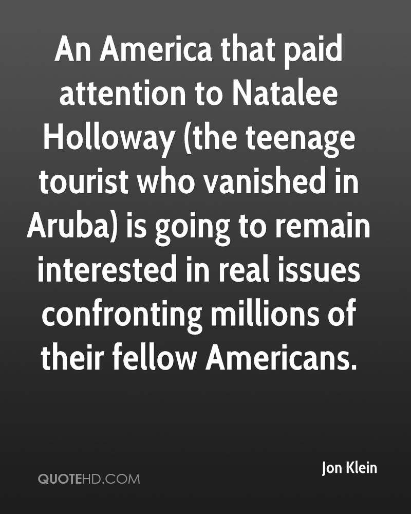 An America that paid attention to Natalee Holloway (the teenage tourist who vanished in Aruba) is going to remain interested in real issues confronting millions of their fellow Americans.