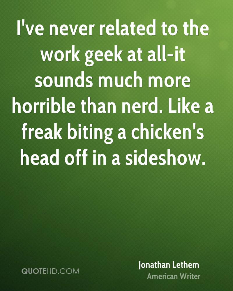 I've never related to the work geek at all-it sounds much more horrible than nerd. Like a freak biting a chicken's head off in a sideshow.