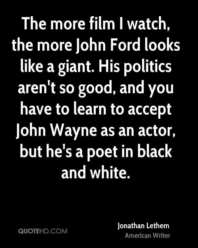 The more film I watch, the more John Ford looks like a giant. His politics aren't so good, and you have to learn to accept John Wayne as an actor, but he's a poet in black and white.