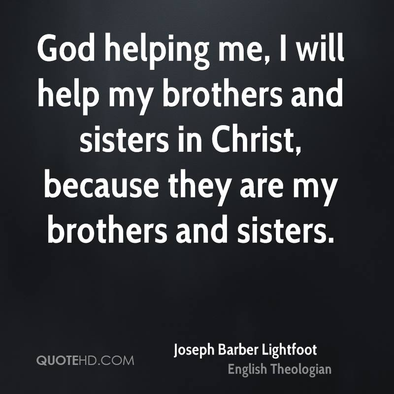God helping me, I will help my brothers and sisters in Christ, because they are my brothers and sisters.