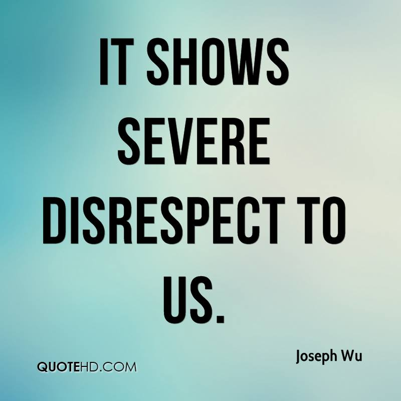 It shows severe disrespect to us.