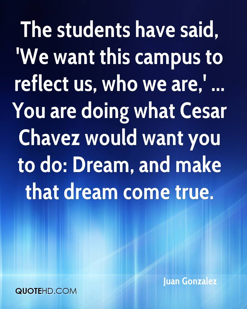 The students have said, 'We want this campus to reflect us, who we are,' ... You are doing what Cesar Chavez would want you to do: Dream, and make that dream come true.
