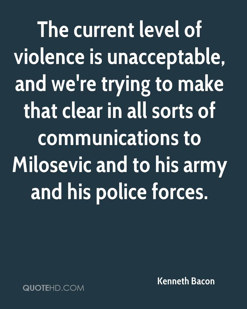 The current level of violence is unacceptable, and we're trying to make that clear in all sorts of communications to Milosevic and to his army and his police forces.