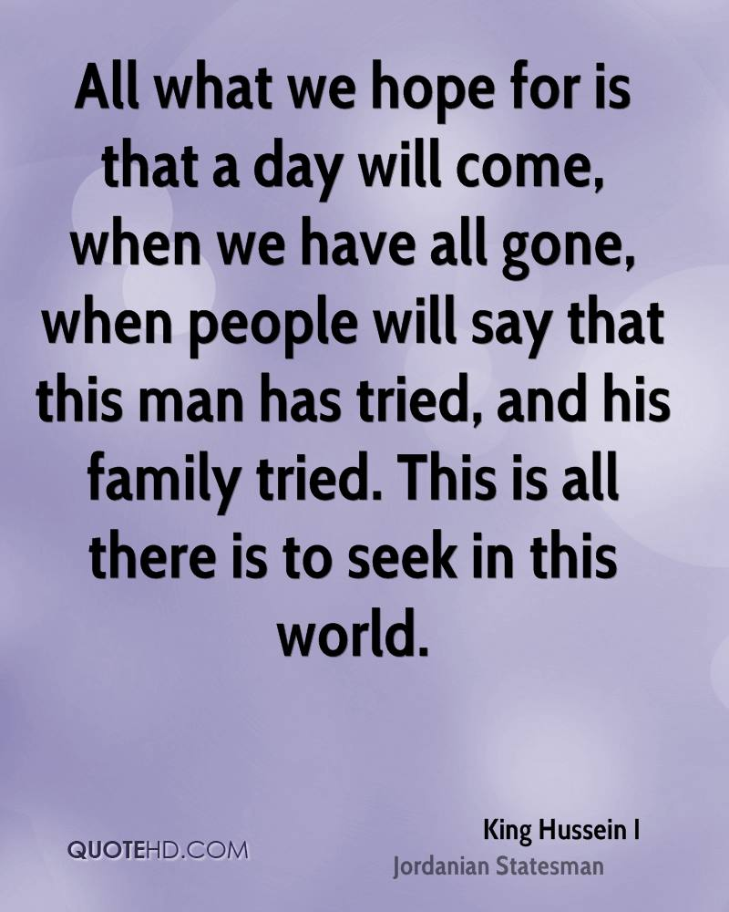 All what we hope for is that a day will come, when we have all gone, when people will say that this man has tried, and his family tried. This is all there is to seek in this world.