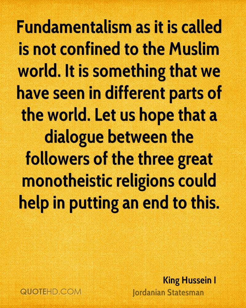 Fundamentalism as it is called is not confined to the Muslim world. It is something that we have seen in different parts of the world. Let us hope that a dialogue between the followers of the three great monotheistic religions could help in putting an end to this.