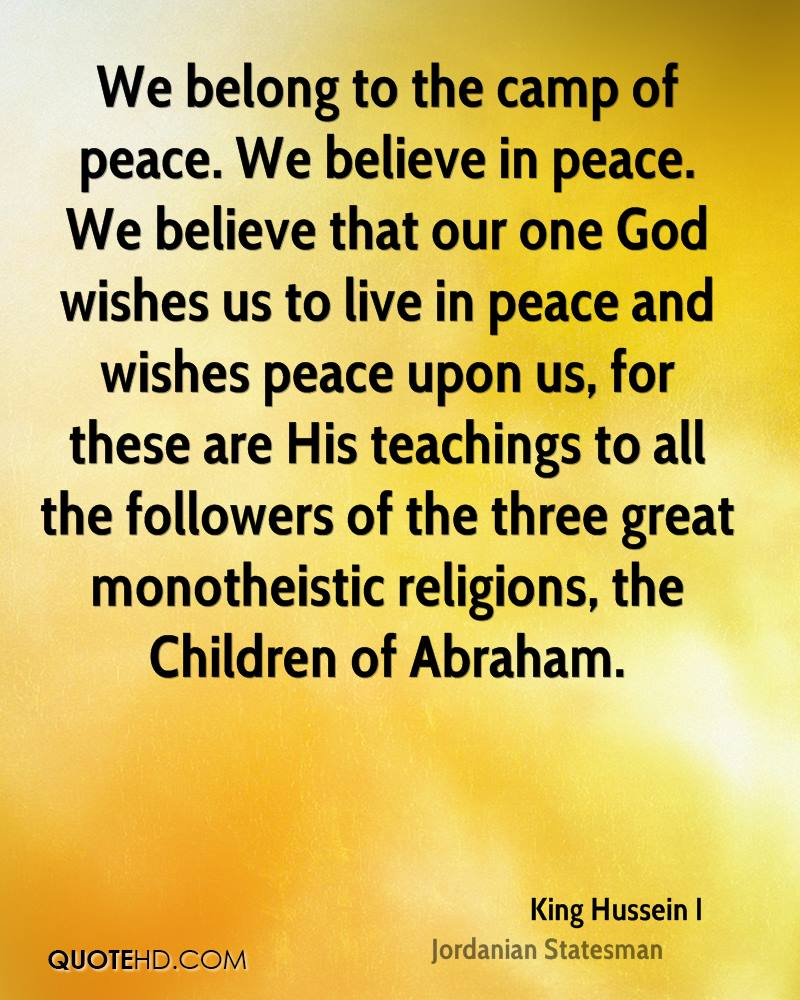 We belong to the camp of peace. We believe in peace. We believe that our one God wishes us to live in peace and wishes peace upon us, for these are His teachings to all the followers of the three great monotheistic religions, the Children of Abraham.