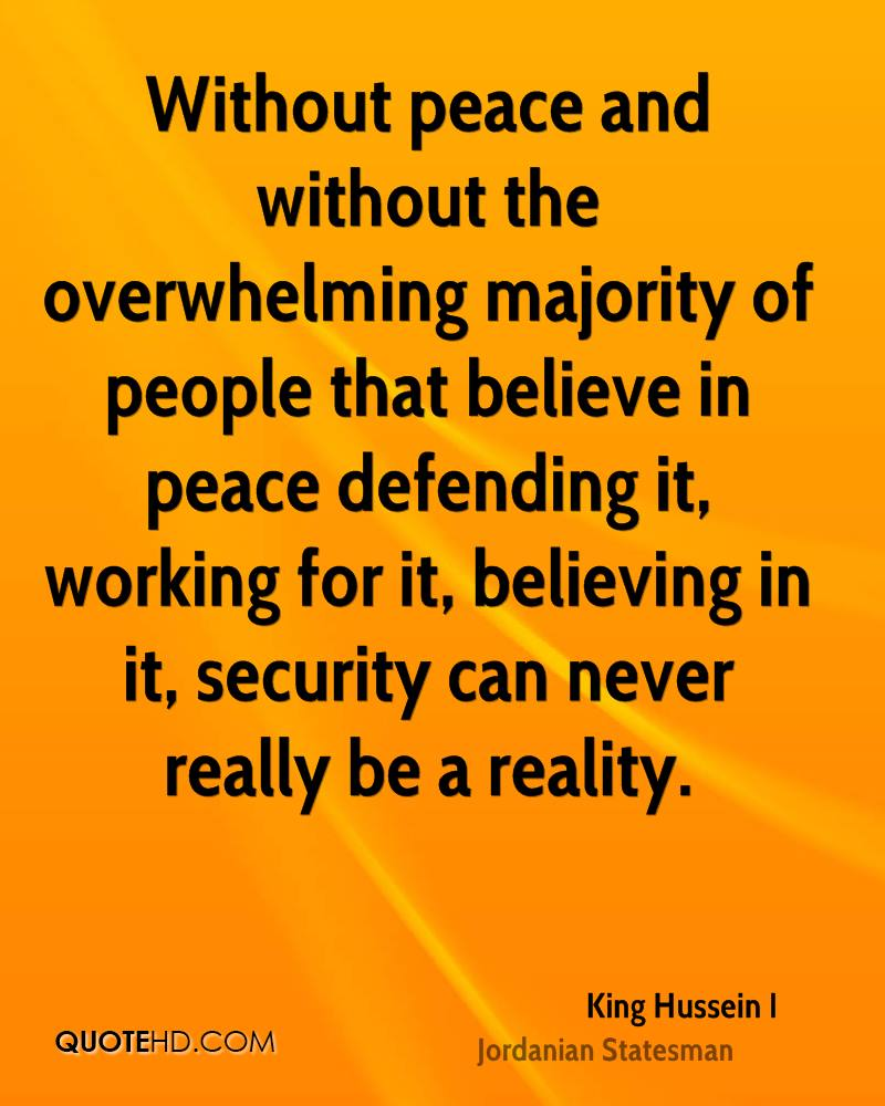 Without peace and without the overwhelming majority of people that believe in peace defending it, working for it, believing in it, security can never really be a reality.