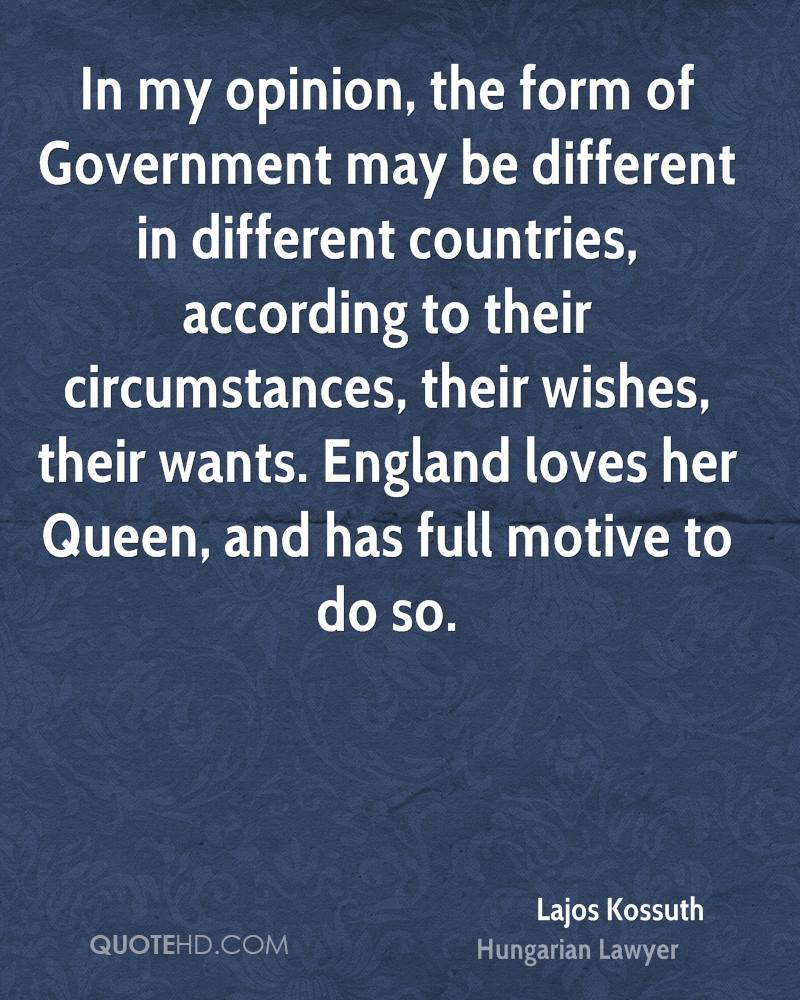 In my opinion, the form of Government may be different in different countries, according to their circumstances, their wishes, their wants. England loves her Queen, and has full motive to do so.