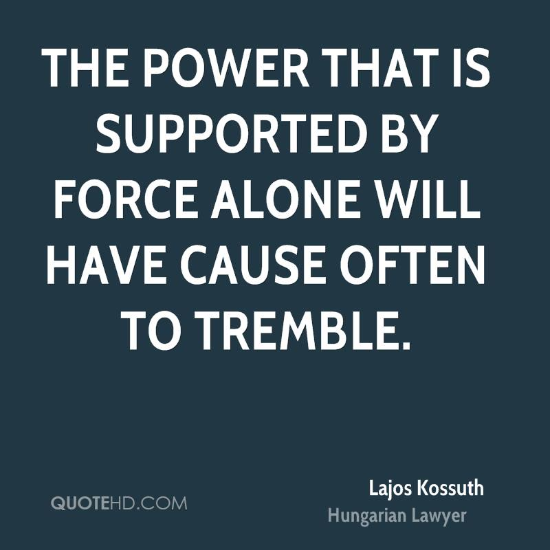 The power that is supported by force alone will have cause often to tremble.