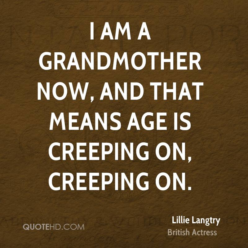 I am a grandmother now, and that means age is creeping on, creeping on.