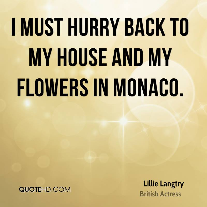 I must hurry back to my house and my flowers in Monaco.