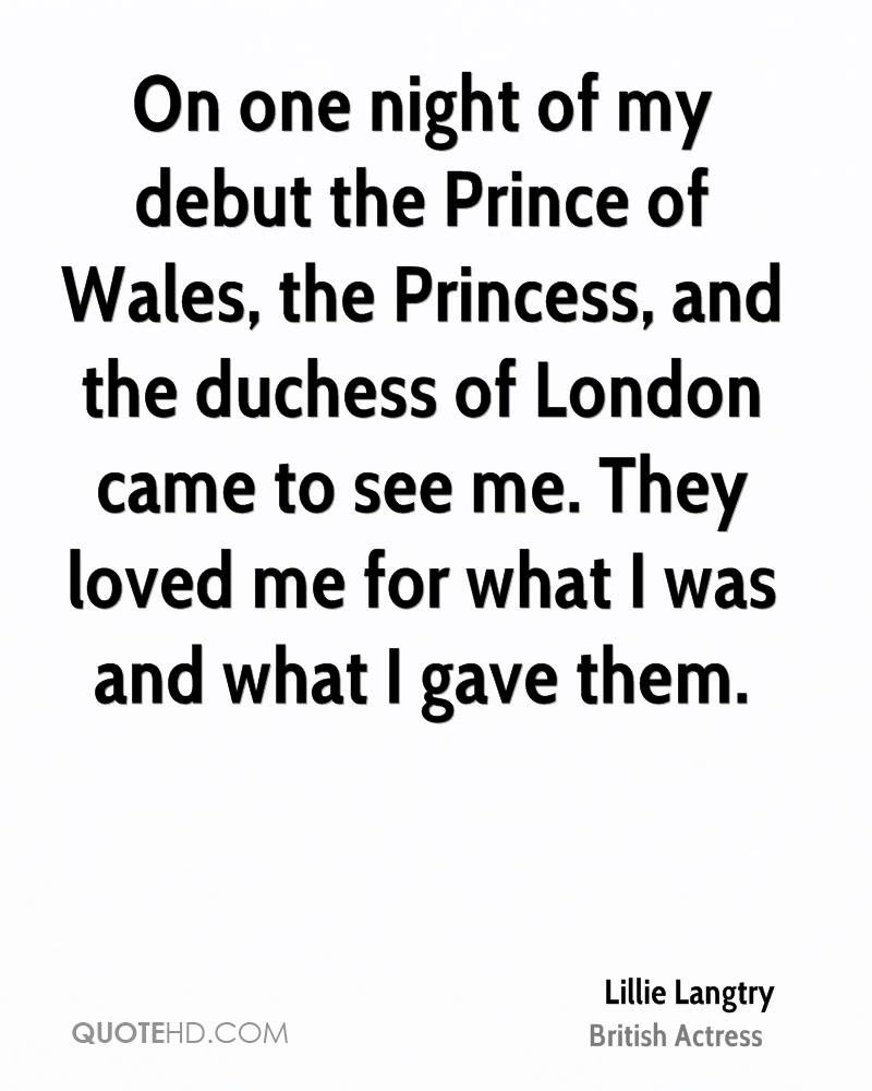 On one night of my debut the Prince of Wales, the Princess, and the duchess of London came to see me. They loved me for what I was and what I gave them.