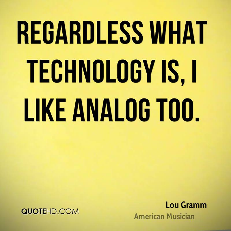 Regardless what technology is, I like analog too.