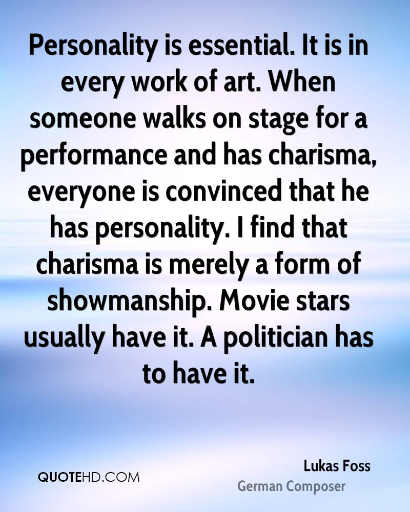Personality is essential. It is in every work of art. When someone walks on stage for a performance and has charisma, everyone is convinced that he has personality. I find that charisma is merely a form of showmanship. Movie stars usually have it. A politician has to have it.
