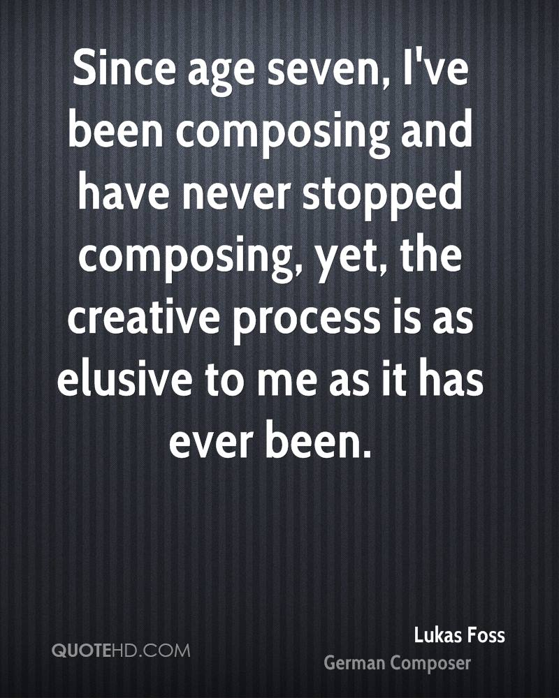 Since age seven, I've been composing and have never stopped composing, yet, the creative process is as elusive to me as it has ever been.