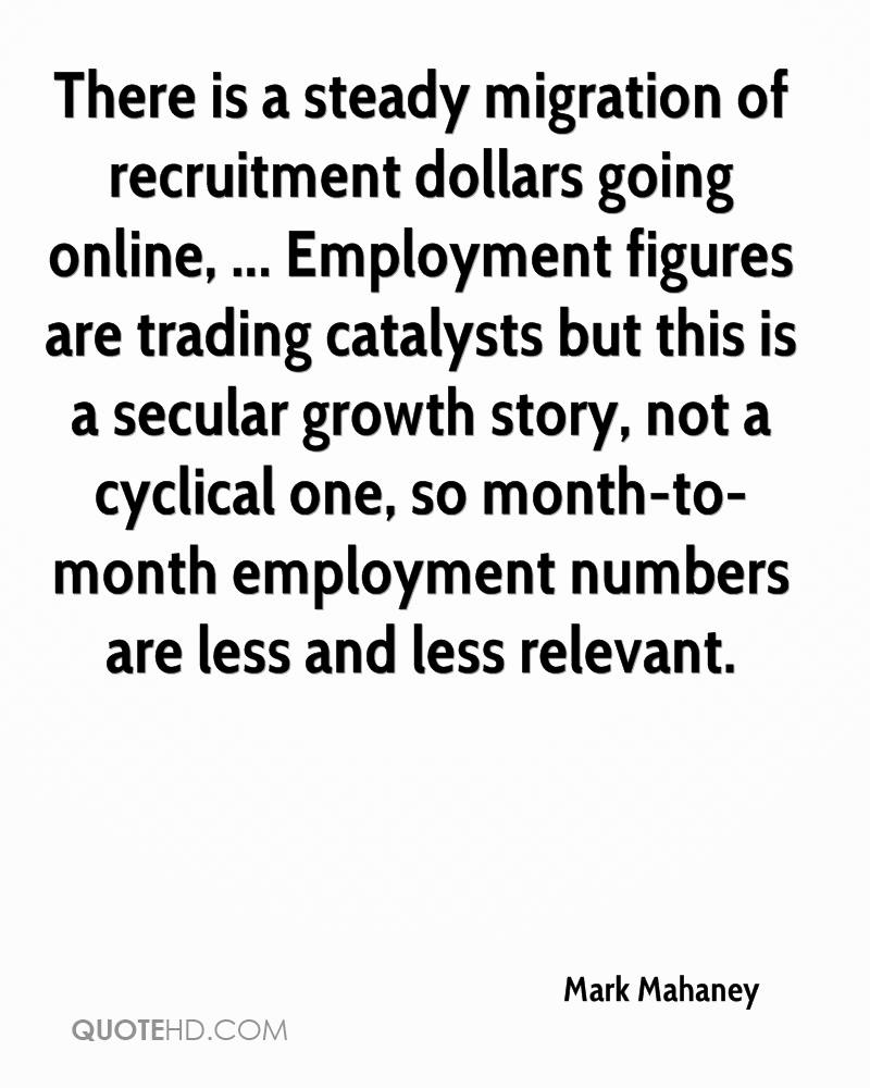 There is a steady migration of recruitment dollars going online, ... Employment figures are trading catalysts but this is a secular growth story, not a cyclical one, so month-to-month employment numbers are less and less relevant.
