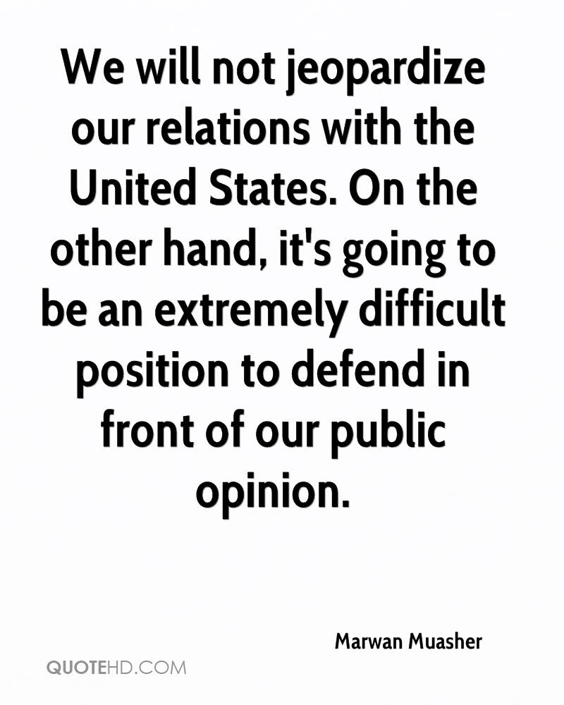 We will not jeopardize our relations with the United States. On the other hand, it's going to be an extremely difficult position to defend in front of our public opinion.