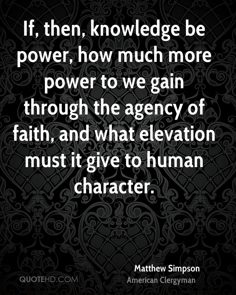 If, then, knowledge be power, how much more power to we gain through the agency of faith, and what elevation must it give to human character.