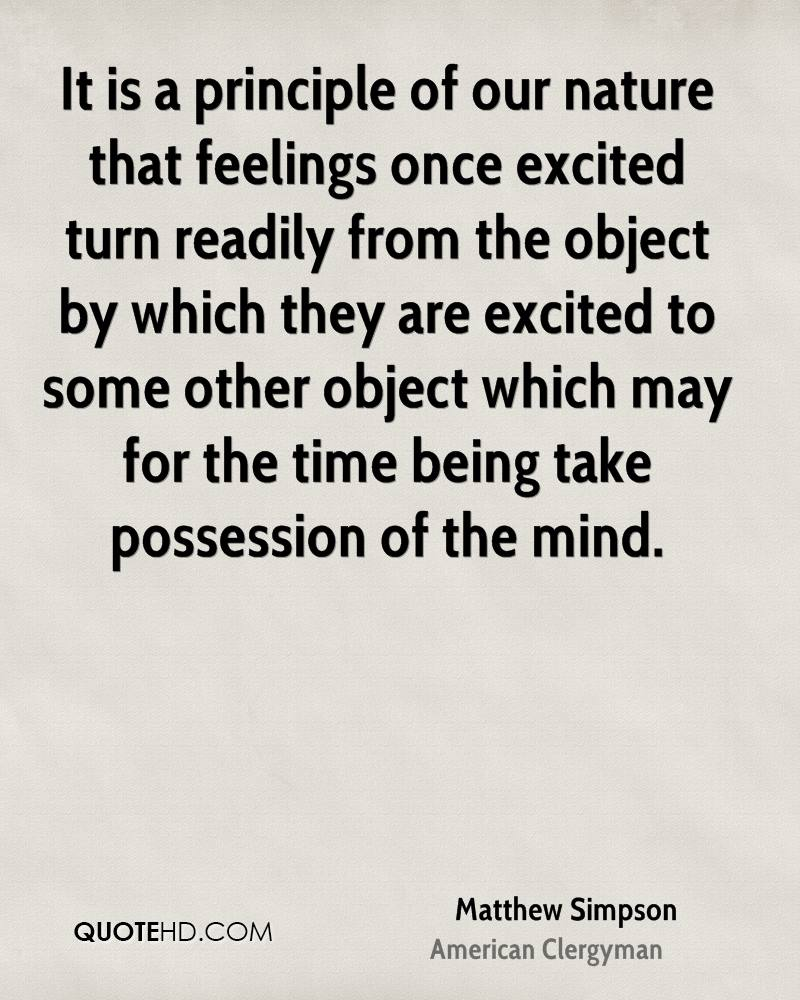 It is a principle of our nature that feelings once excited turn readily from the object by which they are excited to some other object which may for the time being take possession of the mind.
