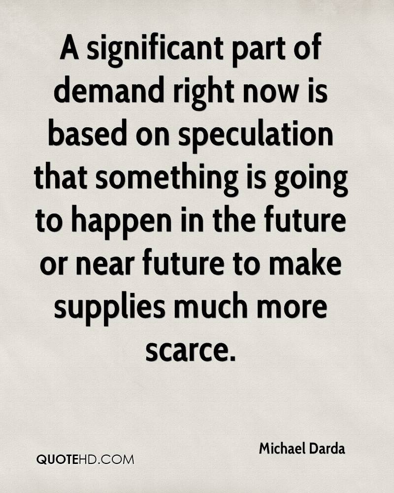 A significant part of demand right now is based on speculation that something is going to happen in the future or near future to make supplies much more scarce.