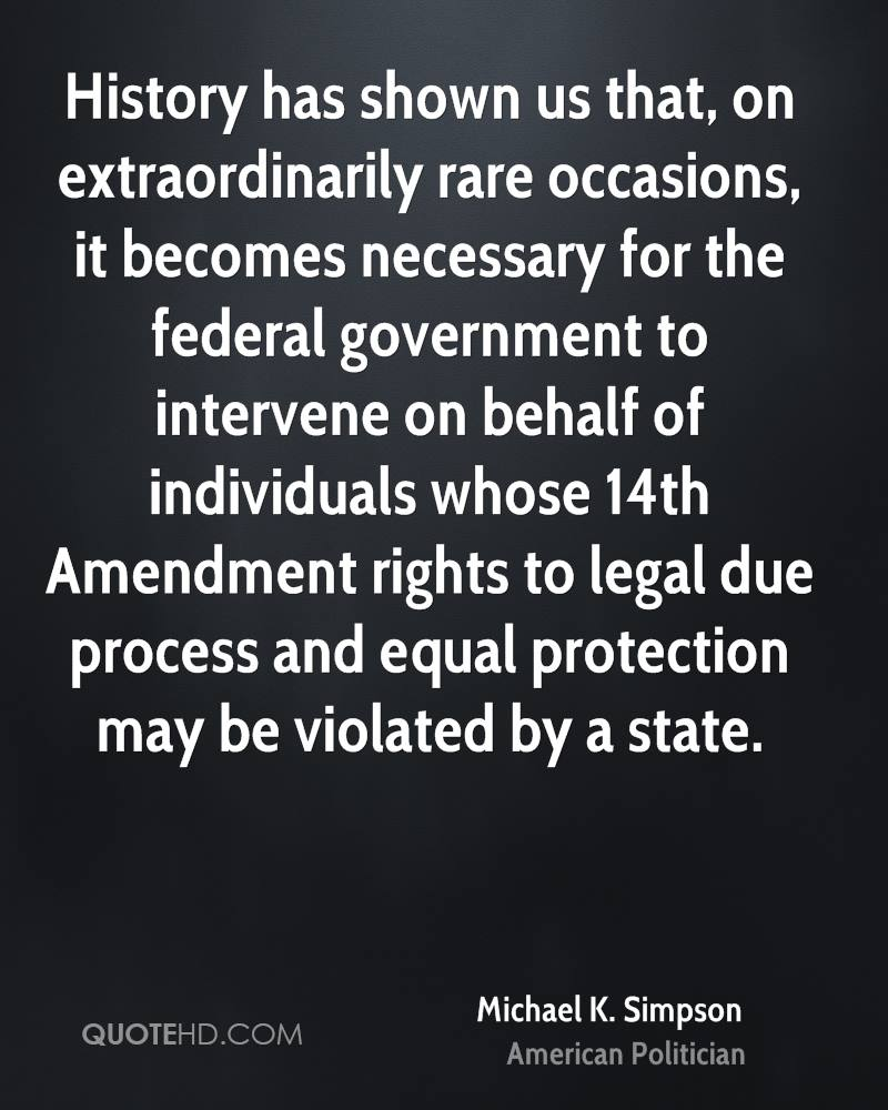 History has shown us that, on extraordinarily rare occasions, it becomes necessary for the federal government to intervene on behalf of individuals whose 14th Amendment rights to legal due process and equal protection may be violated by a state.