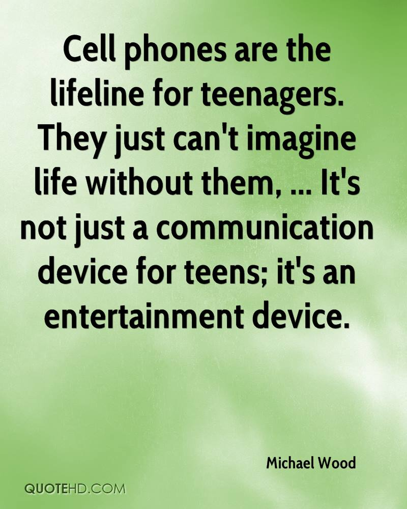 Cell phones are the lifeline for teenagers. They just can't imagine life without them, ... It's not just a communication device for teens; it's an entertainment device.