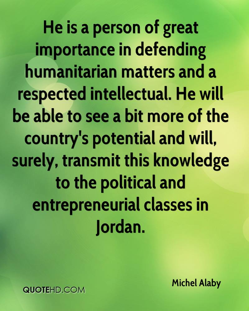 He is a person of great importance in defending humanitarian matters and a respected intellectual. He will be able to see a bit more of the country's potential and will, surely, transmit this knowledge to the political and entrepreneurial classes in Jordan.