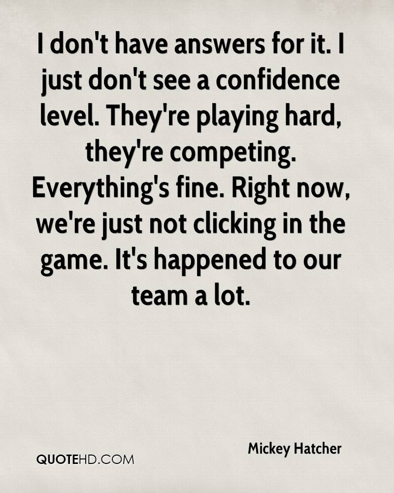 I don't have answers for it. I just don't see a confidence level. They're playing hard, they're competing. Everything's fine. Right now, we're just not clicking in the game. It's happened to our team a lot.
