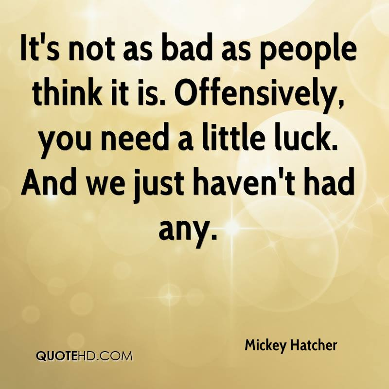 It's not as bad as people think it is. Offensively, you need a little luck. And we just haven't had any.