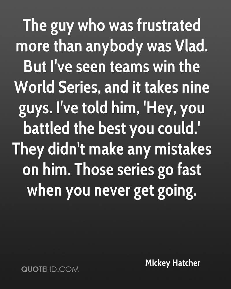The guy who was frustrated more than anybody was Vlad. But I've seen teams win the World Series, and it takes nine guys. I've told him, 'Hey, you battled the best you could.' They didn't make any mistakes on him. Those series go fast when you never get going.