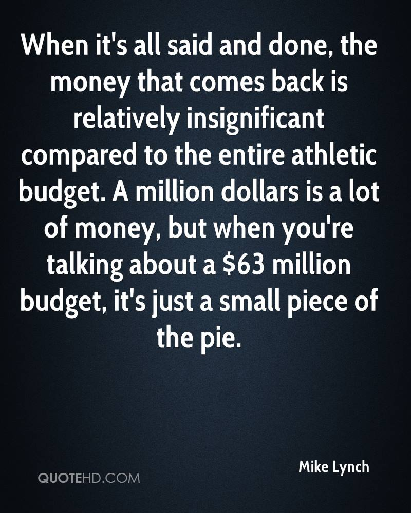 When it's all said and done, the money that comes back is relatively insignificant compared to the entire athletic budget. A million dollars is a lot of money, but when you're talking about a $63 million budget, it's just a small piece of the pie.