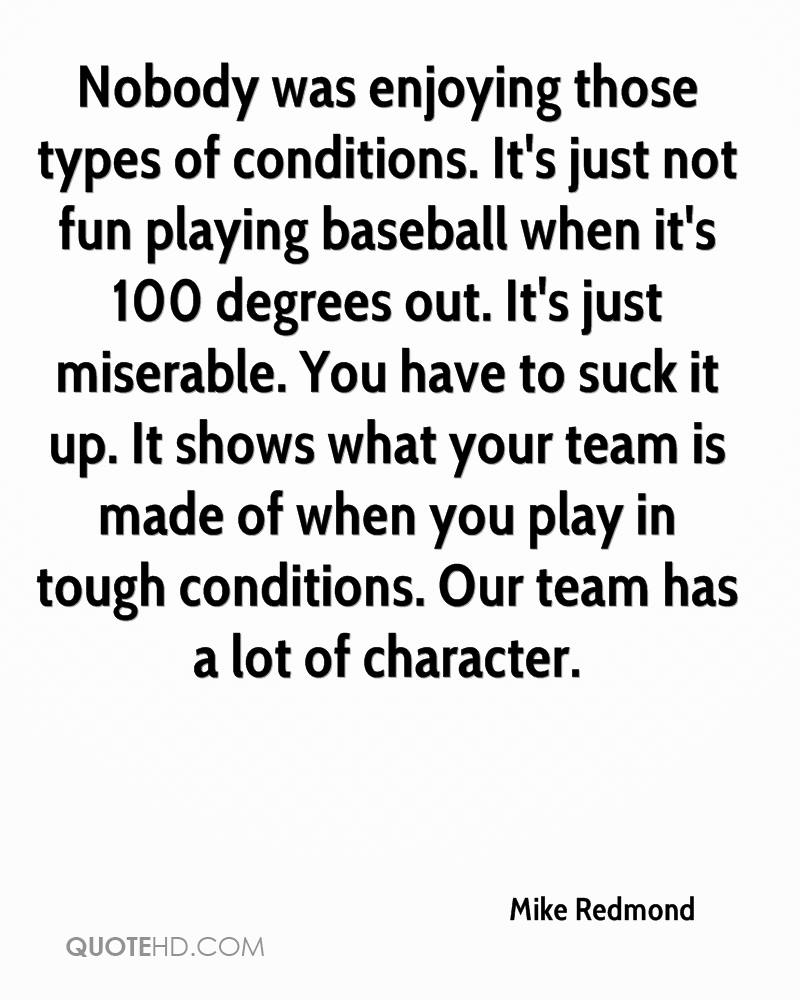 Nobody was enjoying those types of conditions. It's just not fun playing baseball when it's 100 degrees out. It's just miserable. You have to suck it up. It shows what your team is made of when you play in tough conditions. Our team has a lot of character.