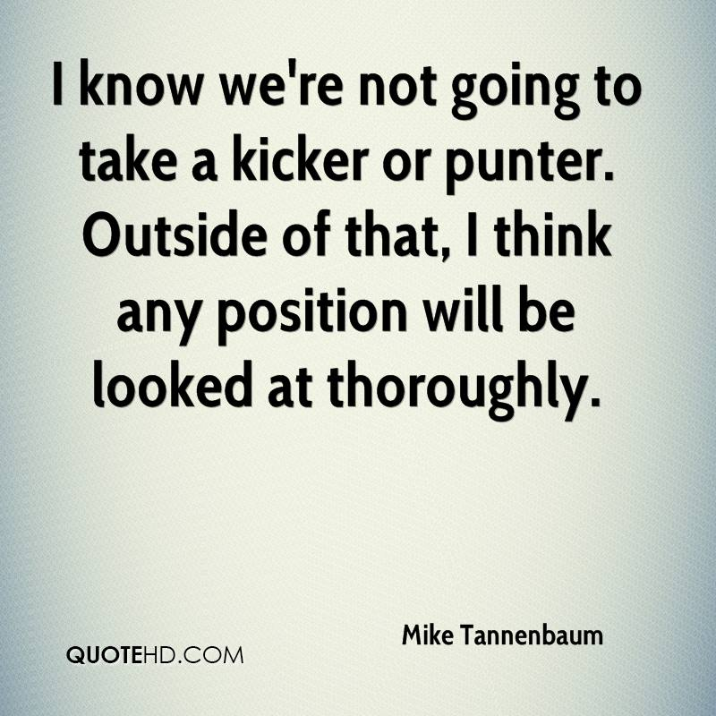 I know we're not going to take a kicker or punter. Outside of that, I think any position will be looked at thoroughly.