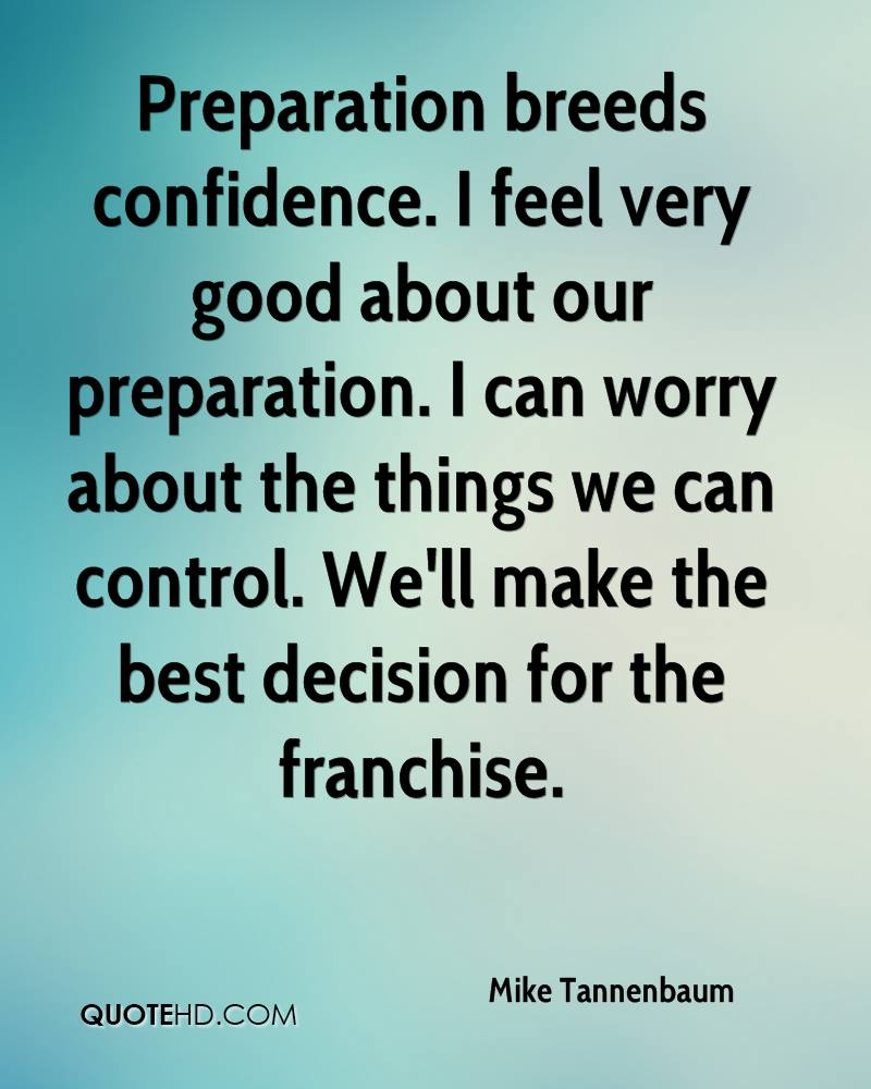 Preparation breeds confidence. I feel very good about our preparation. I can worry about the things we can control. We'll make the best decision for the franchise.