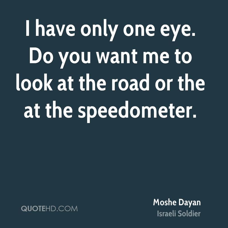 I have only one eye. Do you want me to look at the road or the at the speedometer.