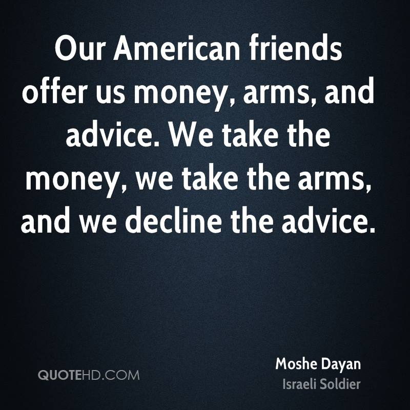 Our American friends offer us money, arms, and advice. We take the money, we take the arms, and we decline the advice.