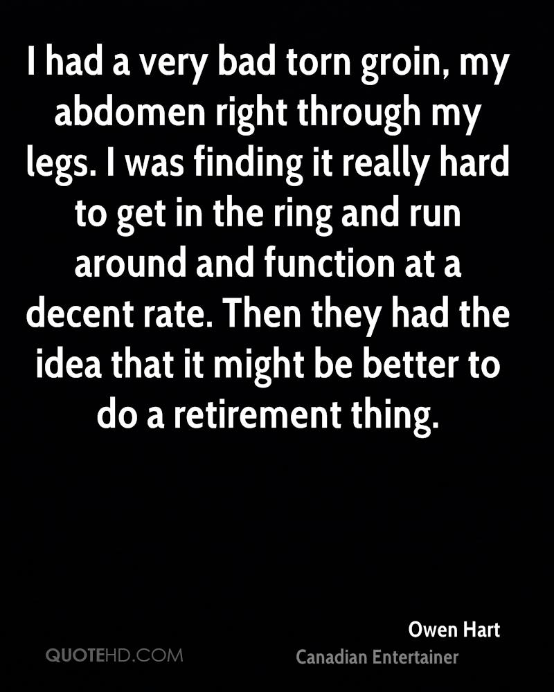 I had a very bad torn groin, my abdomen right through my legs. I was finding it really hard to get in the ring and run around and function at a decent rate. Then they had the idea that it might be better to do a retirement thing.