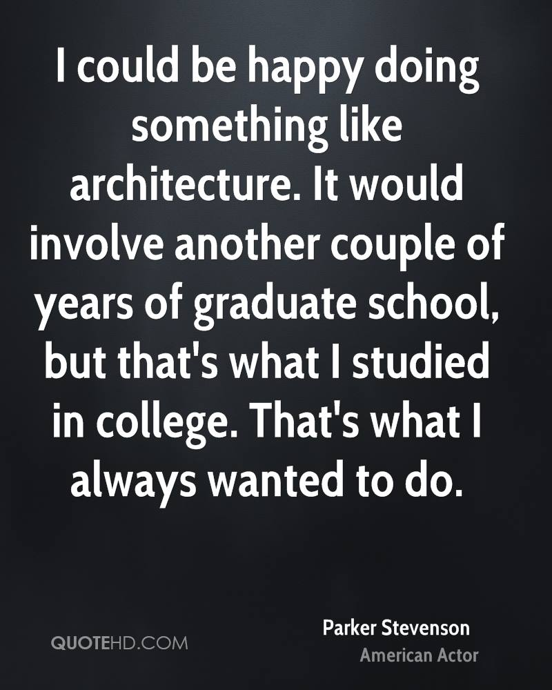 I could be happy doing something like architecture. It would involve another couple of years of graduate school, but that's what I studied in college. That's what I always wanted to do.