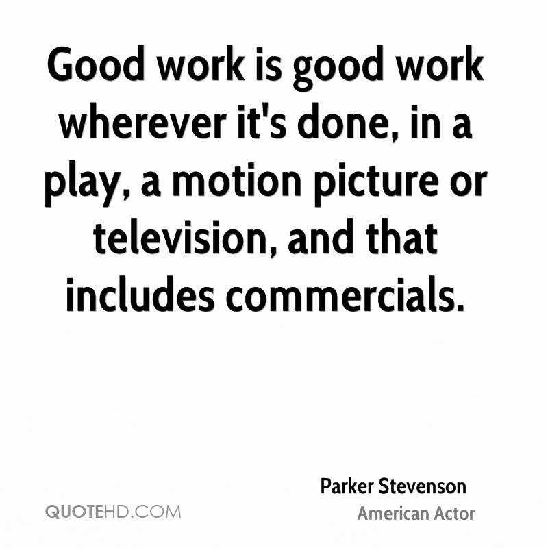 Good work is good work wherever it's done, in a play, a motion picture or television, and that includes commercials.