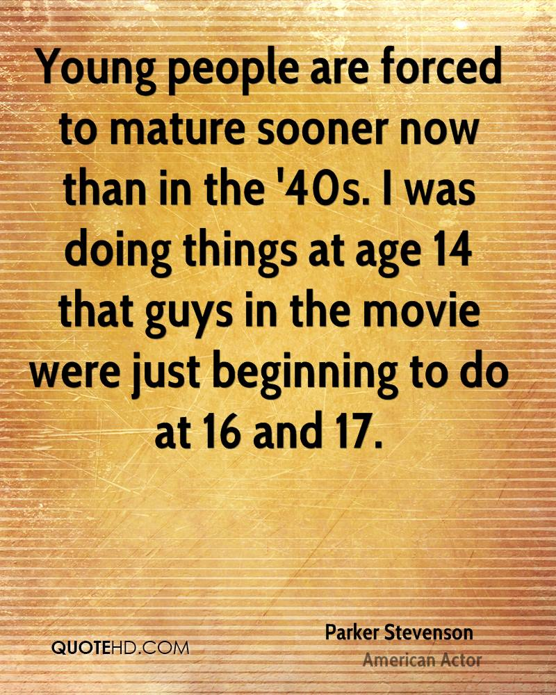 Young people are forced to mature sooner now than in the '40s. I was doing things at age 14 that guys in the movie were just beginning to do at 16 and 17.