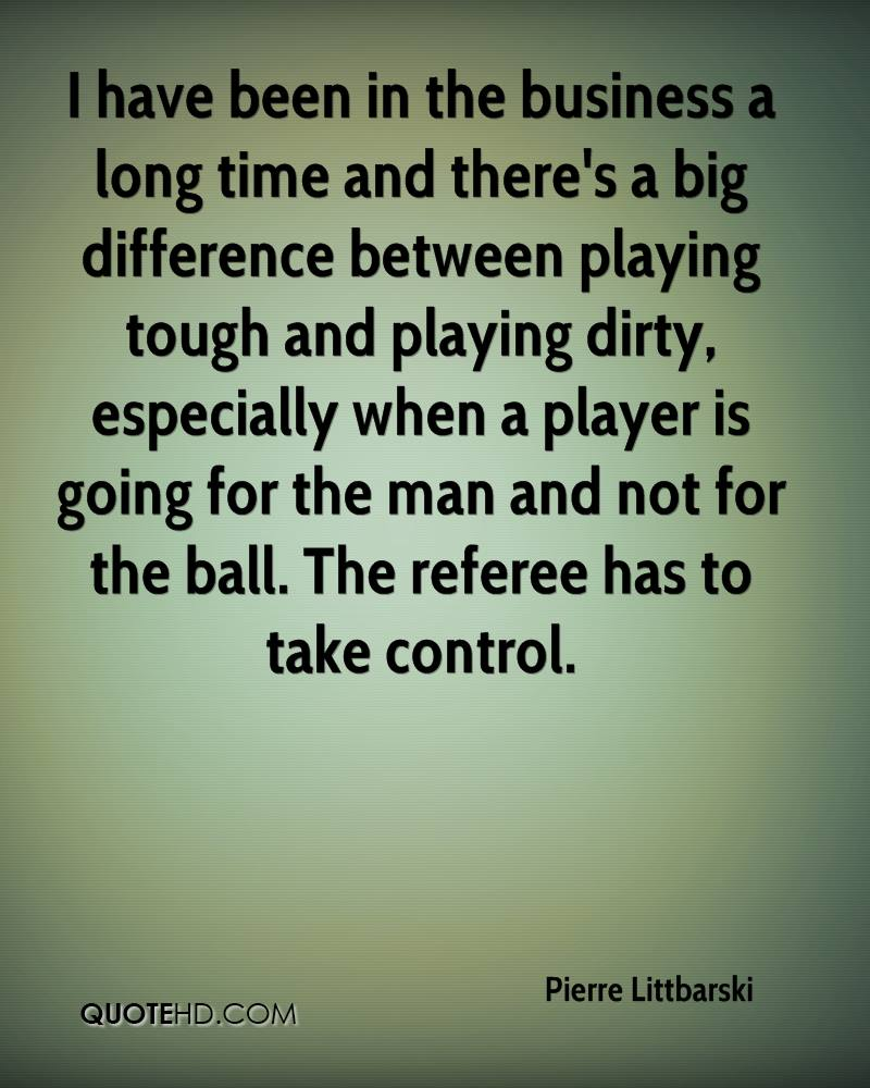 I have been in the business a long time and there's a big difference between playing tough and playing dirty, especially when a player is going for the man and not for the ball. The referee has to take control.