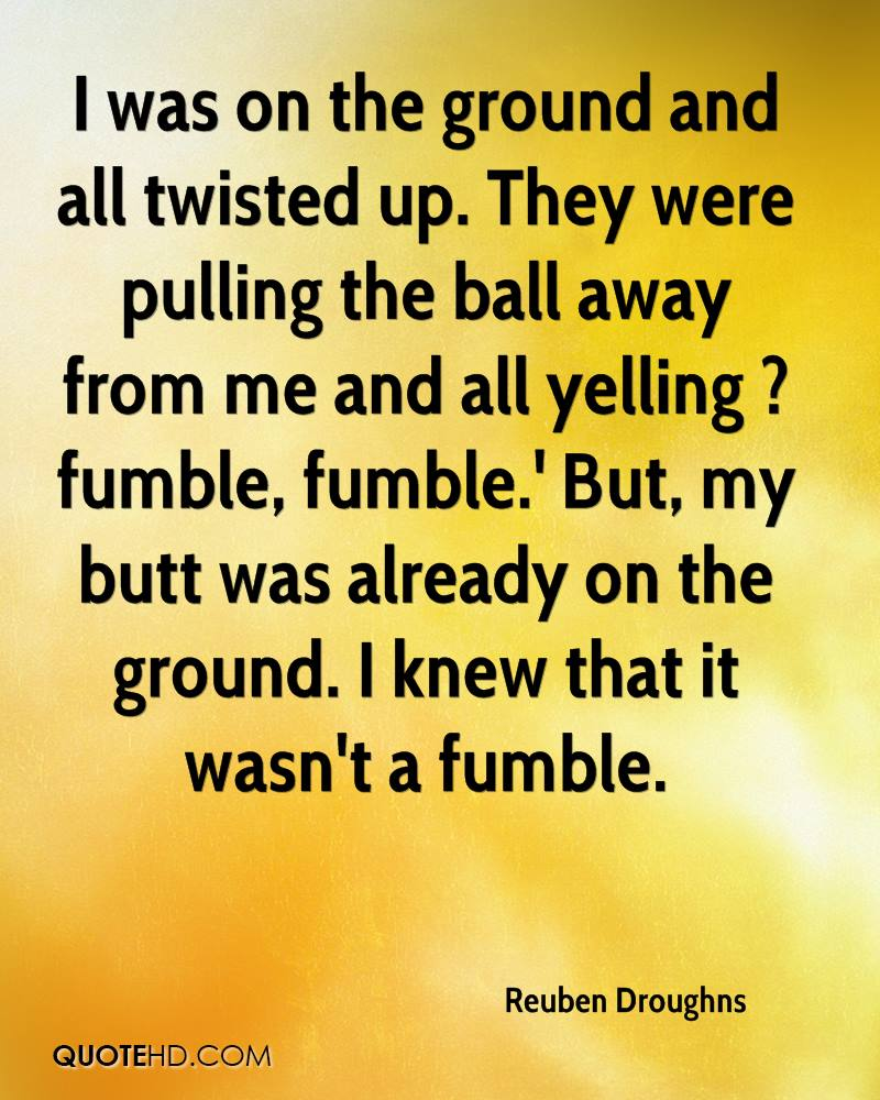 I was on the ground and all twisted up. They were pulling the ball away from me and all yelling ?fumble, fumble.' But, my butt was already on the ground. I knew that it wasn't a fumble.